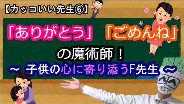【カッコいい先生⑥】「ありがとう」「ごめんね」の魔術師!