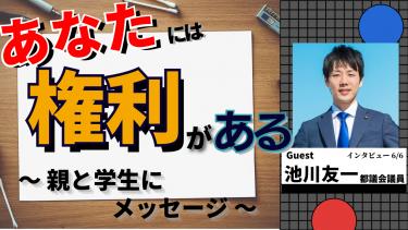 【議員からメッセージ】「親と学生へ」 ~ Guest:池川友一 都議会議員 ~
